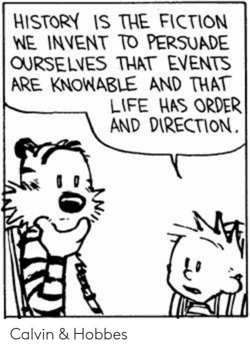 Life, History, and Fiction: HISTORY IS THE FICTION  WE INVENT TO PERSUADE  OURSELVES THAT EVENTS  ARE KNOWABLE AND THAT  LIFE HAS ORDER  AND DIRECTION. Calvin & Hobbes