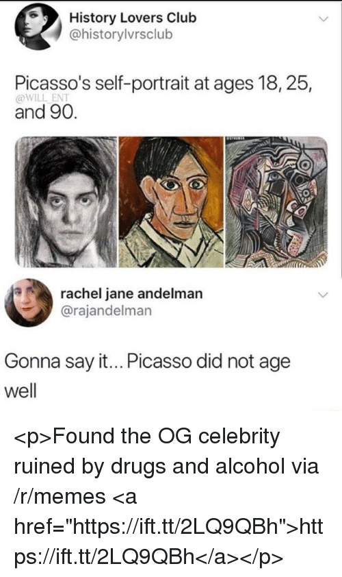 "Club, Drugs, and Memes: History Lovers Club  @historylvrsclub  Picasso's self-portrait at ages 18, 25,  @WILL ENT  and 90.  rachel jane andelman  @rajandelman  Gonna say it... Picasso did not age  well <p>Found the OG celebrity ruined by drugs and alcohol via /r/memes <a href=""https://ift.tt/2LQ9QBh"">https://ift.tt/2LQ9QBh</a></p>"