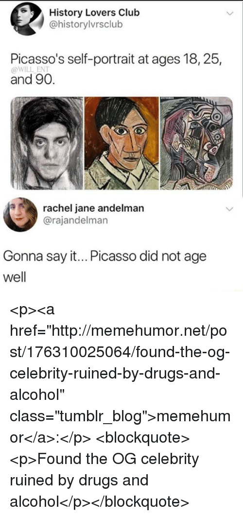 "Club, Drugs, and Tumblr: History Lovers Club  @historylvrsclub  Picasso's self-portrait at ages 18, 25,  @WILL ENT  and 90.  rachel jane andelman  @rajandelman  Gonna say it... Picasso did not age  well <p><a href=""http://memehumor.net/post/176310025064/found-the-og-celebrity-ruined-by-drugs-and-alcohol"" class=""tumblr_blog"">memehumor</a>:</p>  <blockquote><p>Found the OG celebrity ruined by drugs and alcohol</p></blockquote>"