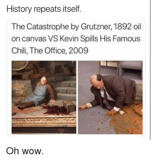 Memes, The Office, and Wow: History repeats itself.  The Catastrophe by Grutzner, 1892 oil  on canvas VS Kevin Spills His Famous  Chili, The Office, 2009 Oh wow.