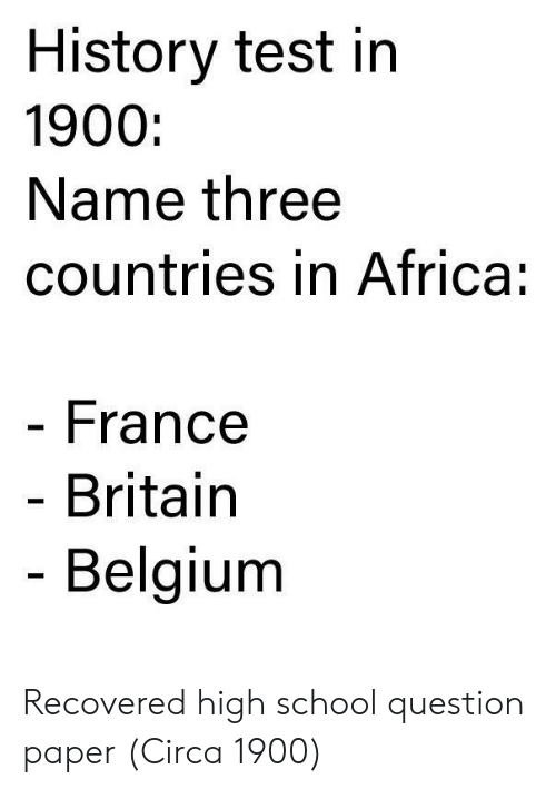 Belgium: History test in  1900:  Name three  countries in Africa:  France  Britain  Belgium Recovered high school question paper (Circa 1900)