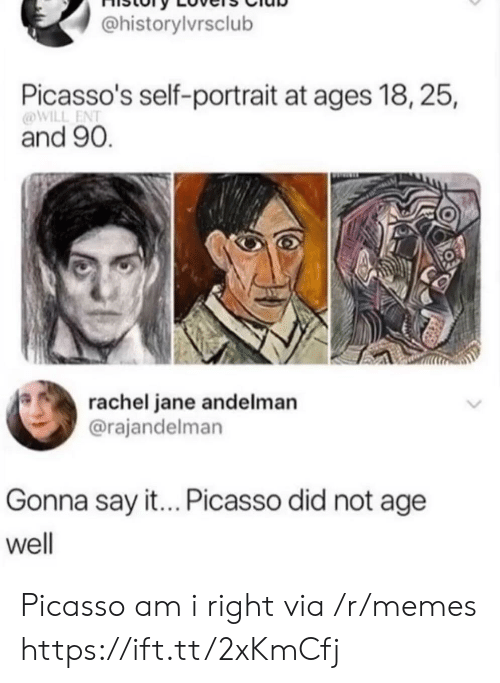 Picasso Did: @historylvrsclub  Picasso's self-portrait at ages 18, 25,  @WILL ENT  and 90.  rachel jane andelman  @rajandelman  Gonna say it... Picasso did not age  well Picasso am i right via /r/memes https://ift.tt/2xKmCfj