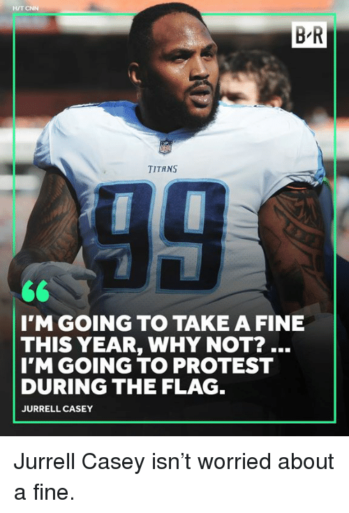cnn.com, Protest, and Titans: HIT CNN  B R  TITANS  I'M GOING TO TAKE A FINE  THIS YEAR, WHY NOT?..  I'M GOING TO PROTEST  DURING THE FLAG  JURRELL CASEY Jurrell Casey isn't worried about a fine.