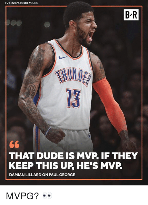 Paul George: HIT ESPN'S ROYCE YOUNG  B'R  ND  13  THAT DUDE IS MVP. IF THEY  KEEP THIS UP, HE'S MVP.  DAMIAN LILLARD ON PAUL GEORGE MVPG? 👀