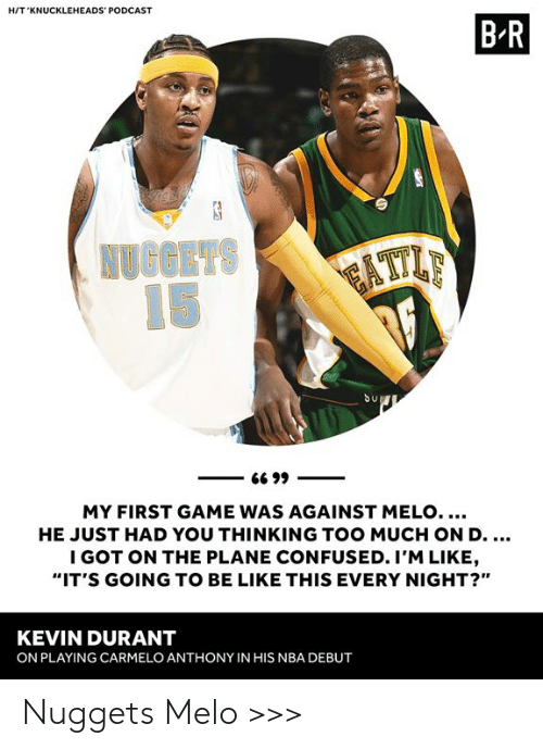"""Be Like, Carmelo Anthony, and Confused: HIT 'KNUCKLEHEADS' PODCAST  B R  Su  MY FIRST GAME WAS AGAINST MELO....  HE JUST HAD YOU THINKING TOO MUCH ON D  I GOT ON THE PLANE CONFUSED. I'M LIKE  """"IT'S GOING TO BE LIKE THIS EVERY NIGHT?""""  KEVIN DURANT  ON PLAYING CARMELO ANTHONY IN HIS NBA DEBUT Nuggets Melo >>>"""