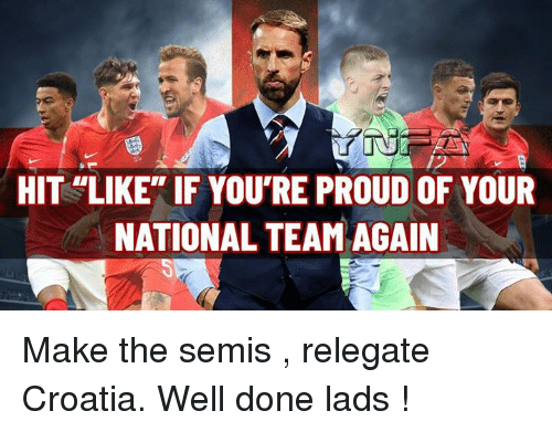 """Memes, Croatia, and Proud: HIT LIKE"""" IF YOU'RE PROUD OF YOUR  NATIONAL TEAM AGAIN Make the semis , relegate Croatia. Well done lads !"""