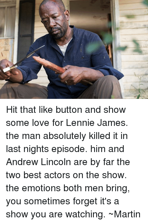 Memes, 🤖, and Men: Hit that like button and show some love for Lennie James. the man absolutely killed it in last nights episode. him and Andrew Lincoln are by far the two best actors on the show. the emotions both men bring, you sometimes forget it's a show you are watching. ~Martin