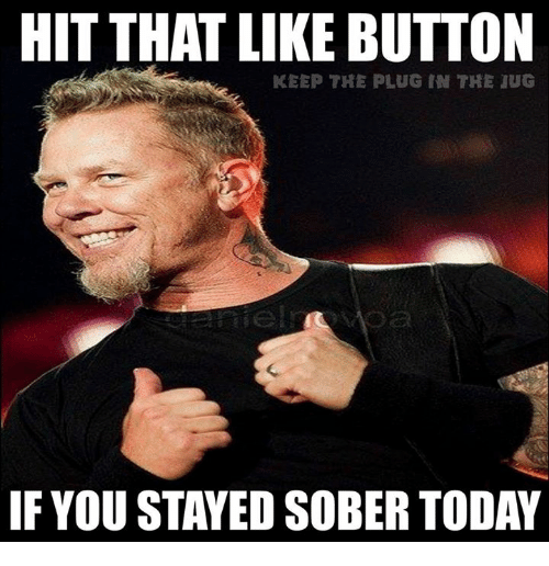 Memes, Today, and Sober: HIT THAT LIKE BUTTON  KEEP THE PLUG IN THE JUG  IF YOUSTAYED SOBER TODAY