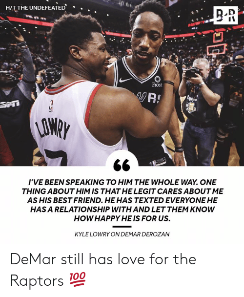 Best Friend, DeMar DeRozan, and Kyle Lowry: HIT THE UNDEFEATED  .  Frost  AO  I'VE BEEN SPEAKING TO HIM THE WHOLE WAY. ONE  THING ABOUT HIM IS THAT HE LEGIT CARES ABOUT ME  AS HIS BEST FRIEND. HEHAS TEXTED EVERYONE HE  HAS A RELATIONSHIP WITH AND LET THEM KNOWW  HOW HAPPY HE IS FOR US.  KYLE LOWRY ON DEMAR DEROZAN DeMar still has love for the Raptors 💯