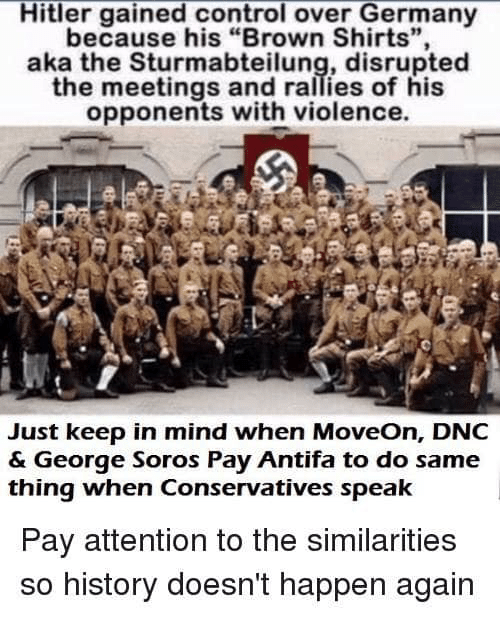 "Memes, Control, and Germany: Hitler gained control over Germany  because his ""Brown Shirts"",  aka the Sturmabteilung, disrupted  the meetings and rallies of his  opponents with violence  19  Just keep in mind when MoveOn, DNC  & George Soros Pay Antifa to do same  thing when Conservatives speak  Pay attention to the similarities  so history doesn't happen again"