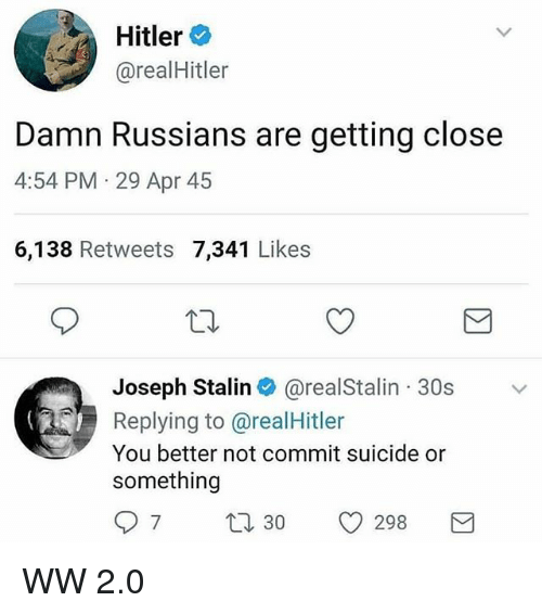 Stalinator: Hitler  @realHitler  : Hitler  Damn Russians are getting close  4:54 PM 29 Apr 45  6,138 Retweets 7,341 Likes  Joseph Stalin@realStalin 30s  Replying to @realHitler  You better not commit suicide or  something  97 t30 298 WW 2.0