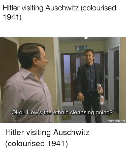 Auschwitz: Hitler visiting Auschwitz (colourised  1941)  Oi-oi. How's the ethnic cleansing going?  mematic.net Hitler visiting Auschwitz (colourised 1941)