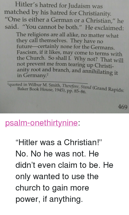 """Rapids: Hitler's hatred for Judaism was  matched by his hatred for Christianity.  """"One is either a German or a Christian,"""" he  said. """"You cannot be both."""" He exclaimed:  The religions are all alike, no matter what  they call themselves. They have no  future-certainly none for the Germans  Fascism, if it likes, may come to terms with  the Church. So shall I. Why not? That will  not prevent me from tearing up Christi-  anity root and branch, and annihilating it  in Germany.  2quoted in Wilbur M. Smith, Therefore, Stand (Grand Rapids:  Baker Book House, 1945), pp. 85-86.  469 <p><a href=""""https://psalm-onethirtynine.tumblr.com/post/165593801226/hitler-was-a-christian-no-no-he-was-not-he"""" class=""""tumblr_blog"""">psalm-onethirtynine</a>:</p><blockquote> <p>""""Hitler was a Christian!"""" </p>  <p>No. No he was not. He didn't even claim to be. He only wanted to use the church to gain more power, if anything.</p> </blockquote>"""