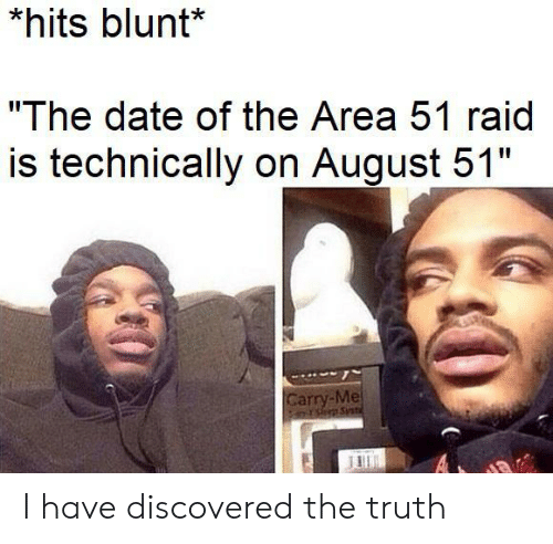 """Date, Truth, and Area 51: *hits blunt*  """"The date of the Area 51 raid  is technically on August 51""""  Carry-Me  PsSnt  A I have discovered the truth"""