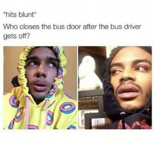 Who, Driver, and Bus: hits blunt  Who closes the bus door after the bus driver  gets off?