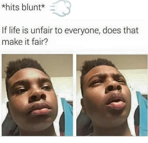 Life, Fair, and Make: *hits bluntk  If life is unfair to everyone, does that  make it fair?