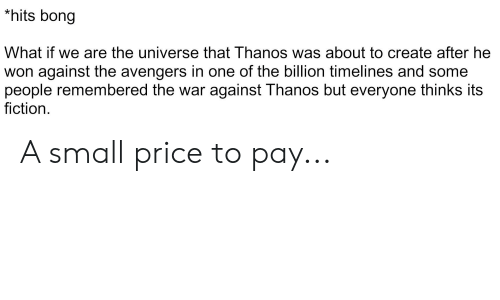 Marvel Comics, Avengers, and The Avengers: *hits bong  What if we are the universe that Thanos was about to create after he  won against the avengers in one of the billion timelines and some  people remembered the war against Thanos but everyone thinks its  fiction A small price to pay...