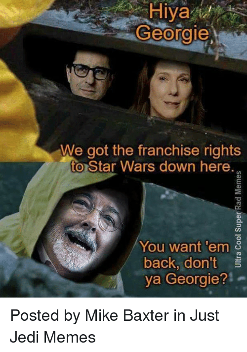 "Jedi, Memes, and Star Wars: Hiya  Georgie  We got the franchise rights  to Star Wars down here.  9  You want 'em  back, don't  ya Georgie?""  2 Posted by Mike Baxter in Just Jedi Memes"