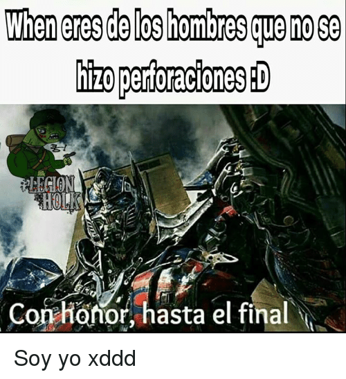 Yo, Final, and Honor: hizo perforacionesiD  Co honor, hasta el final Soy yo xddd