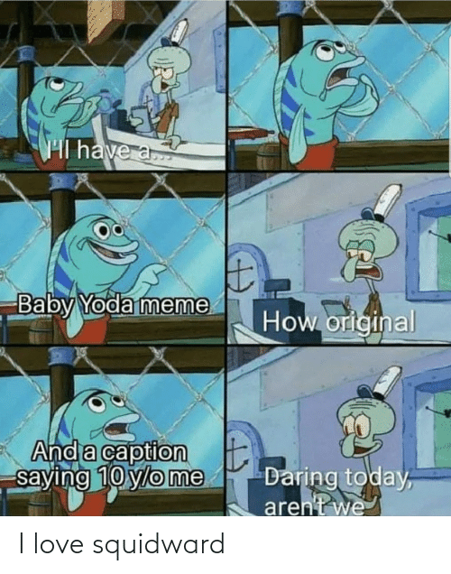 Squidward: Hl have a  Baby Yoda meme  How original  And a caption  saying 10 ylo me  Daring today,  aren't we I love squidward