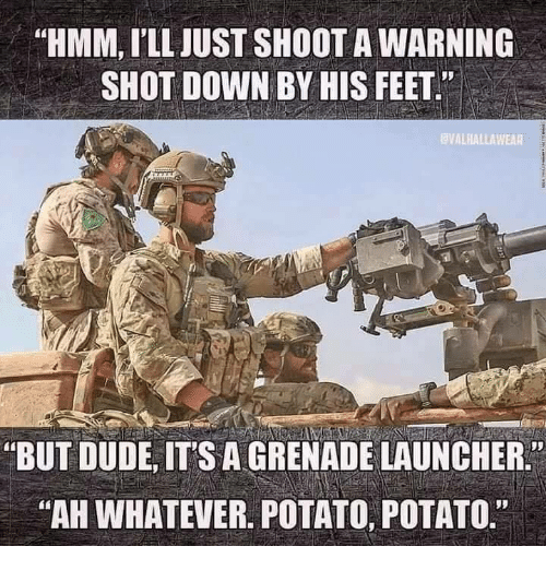 "Dude, Memes, and Potato: ""HMM, I'LL JUST SHOOT A WARNING  SHOT DOWN BY HIS FEET""  VALHALLAWEAR  ""BUT DUDE, ITS A GRENADE LAUNCHER.  AH WHATEVER. POTATO, POTATO."