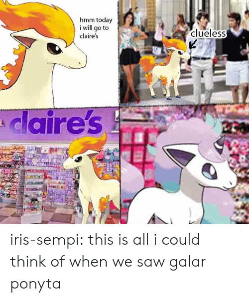 I Will Go: hmm today  i will go to  clueless  claire's  claire's iris-sempi:  this is all i could think of when we saw galar ponyta