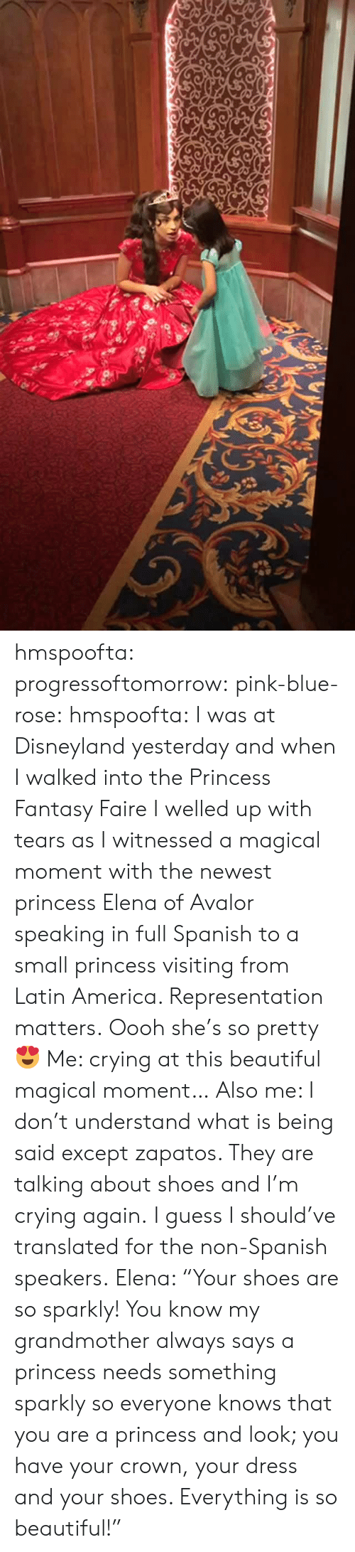 """Exceptable: hmspoofta: progressoftomorrow:  pink-blue-rose:  hmspoofta:   I was at Disneyland yesterday and when I walked into the Princess Fantasy Faire I welled up with tears as I  witnessed a magical moment with the newest princess Elena of Avalor speaking in full Spanish to a small princess visiting from Latin America.   Representation matters.   Oooh she's so pretty 😍  Me: crying at this beautiful magical moment… Also me: I don't understand what is being said except zapatos. They are talking about shoes and I'm crying again.  I guess I should've translated for the non-Spanish speakers.  Elena: """"Your shoes are so sparkly! You know my grandmother always says a princess needs something sparkly so everyone knows that you are a princess and look; you have your crown, your dress and your shoes. Everything is so beautiful!"""""""