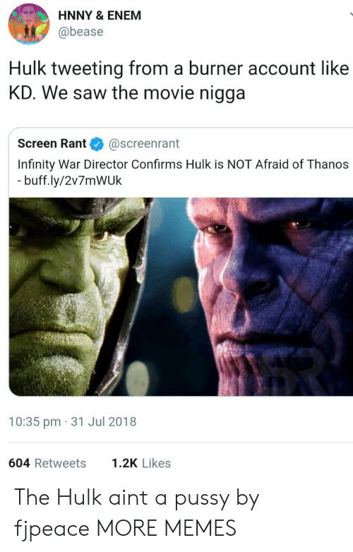 Enem: HNNY & ENEM  @bease  Hulk tweeting from a burner account like  KD. We saw the movie nigga  Screen Rant@screenrant  Infinity War Director Confirms Hulk is NOT Afraid of Thanos  buff.ly/2v7mWUk  10:35 pm 31 Jul 2018  604 Retweets  1.2K Likes The Hulk aint a pussy by fjpeace MORE MEMES