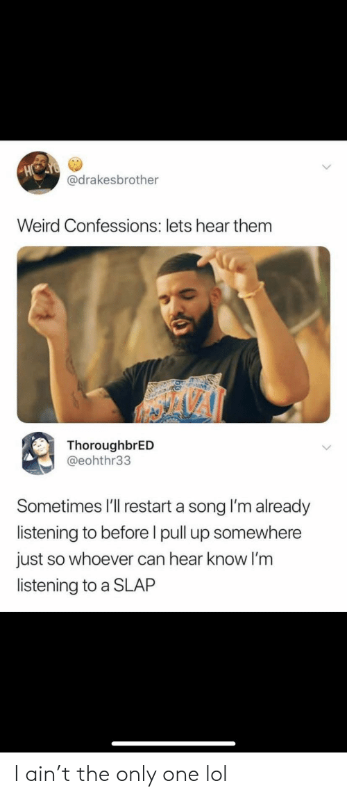 pull up: HO  @drakesbrother  Weird Confessions: lets hear them  ThoroughbrED  @eohthr33  Sometimes I'll restart a song I'm already  listening to before I pull up somewhere  just so whoever can hear know I'm  listening to a SLAP I ain't the only one lol