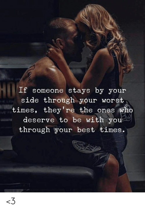 Memes, Best, and 🤖: HO  If someone stays by your  side through your worst  times, they're the ones who  deserve to be with you  through your best times.  TUR <3