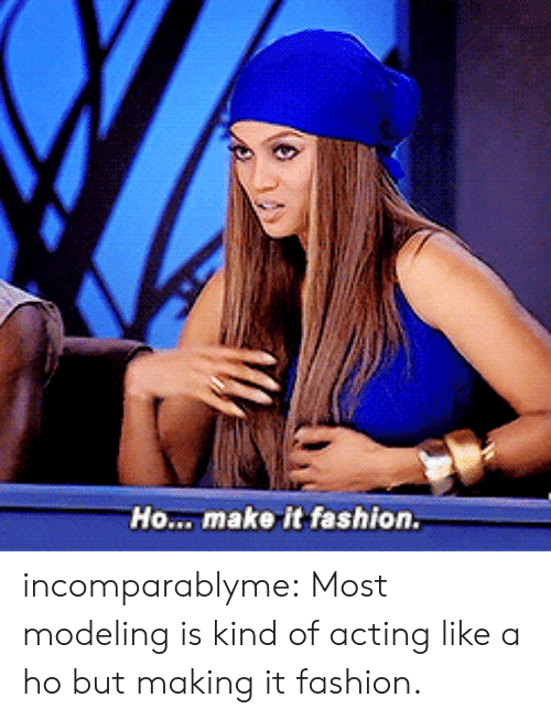 Fashion, Target, and Tumblr: Ho... make it fashion. incomparablyme: Most modeling is kind of acting like a ho but making it fashion.