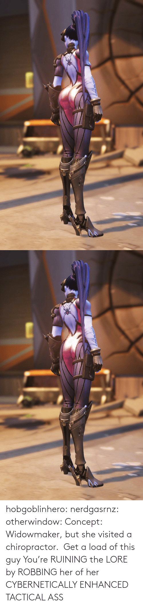 But She: hobgoblinhero: nerdgasrnz:  otherwindow: Concept: Widowmaker, but she visited a chiropractor.  Get a load of this guy  You're RUINING the LORE by ROBBING her of her CYBERNETICALLY ENHANCED TACTICAL ASS