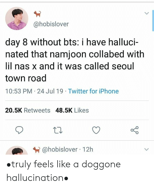 Iphone, Nas, and Twitter: @hobislover  day 8 without bts: i have halluci-  nated that namjoon collabed with  lil nas x and it was called seoul  town road  10:53 PM 24 Jul 19 Twitter for iPhone  20.5K Retweets 48.5K Likes  @hobislover 12h •truly feels like a doggone hallucination•
