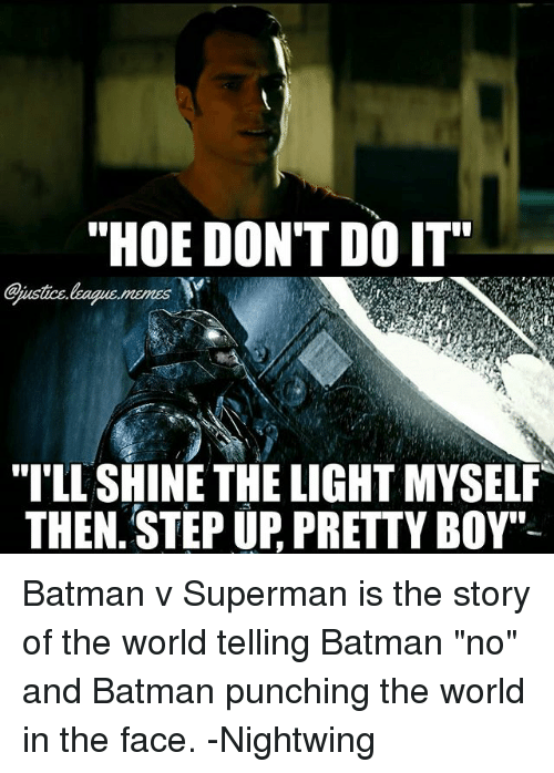 "Pretty Boy: ""HOE DON'T DO IT  I'LL SHINE THE LIGHT MYSELF  THEN. STEP UP, PRETTY BOY"" Batman v Superman is the story of the world telling Batman ""no"" and Batman punching the world in the face. -Nightwing"