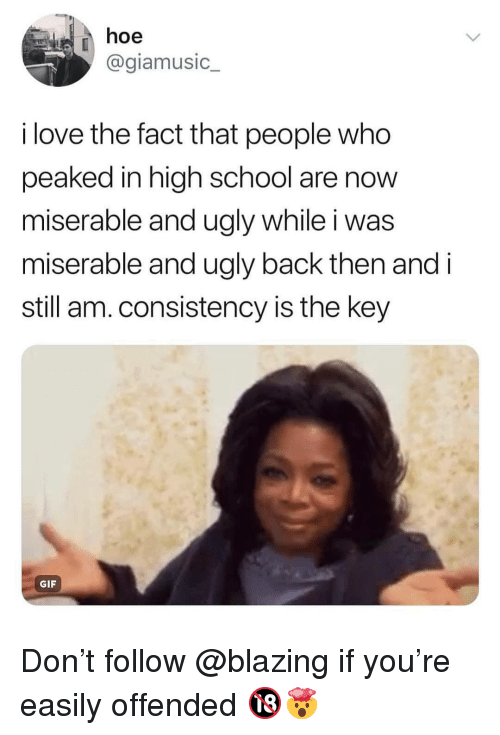 Gif, Hoe, and Love: hoe  @giamusic  i love the fact that people who  peaked in high school are novw  miserable and ugly while i was  miserable and ugly back then and i  still am.consistency is the key  GIF Don't follow @blazing if you're easily offended 🔞🤯