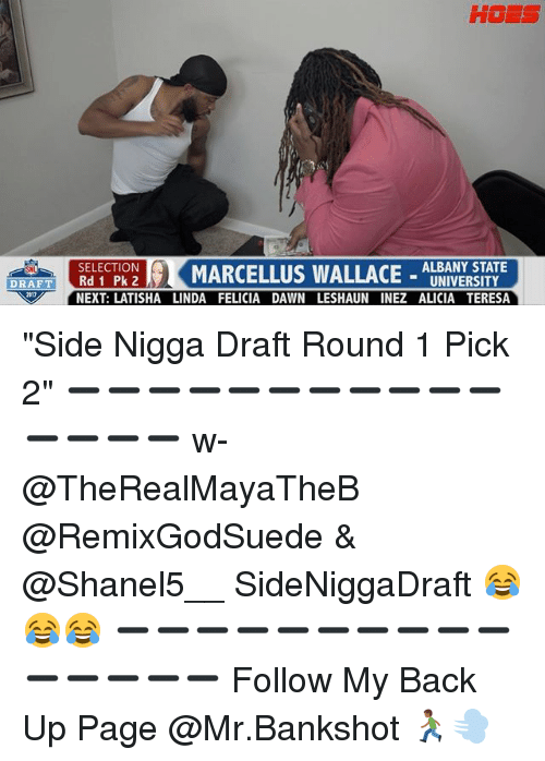 "Hoes, Memes, and Dawn: HOES  ORATTRO  SELECTION  Rd 1 Pk 2  NEXT: LATISHA LINDA FELICIA DAWN LESHAUN INEZ ALICIA TERESA  MARCELLUS WALLACE- AUMIVERSTT  ALBANY STATE  UNIVERSITY  DRAF T  817 ""Side Nigga Draft Round 1 Pick 2"" ➖➖➖➖➖➖➖➖➖➖➖➖➖➖➖ w- @TheRealMayaTheB @RemixGodSuede & @Shanel5__ SideNiggaDraft 😂😂😂 ➖➖➖➖➖➖➖➖➖➖➖➖➖➖➖ Follow My Back Up Page @Mr.Bankshot 🏃🏾💨"