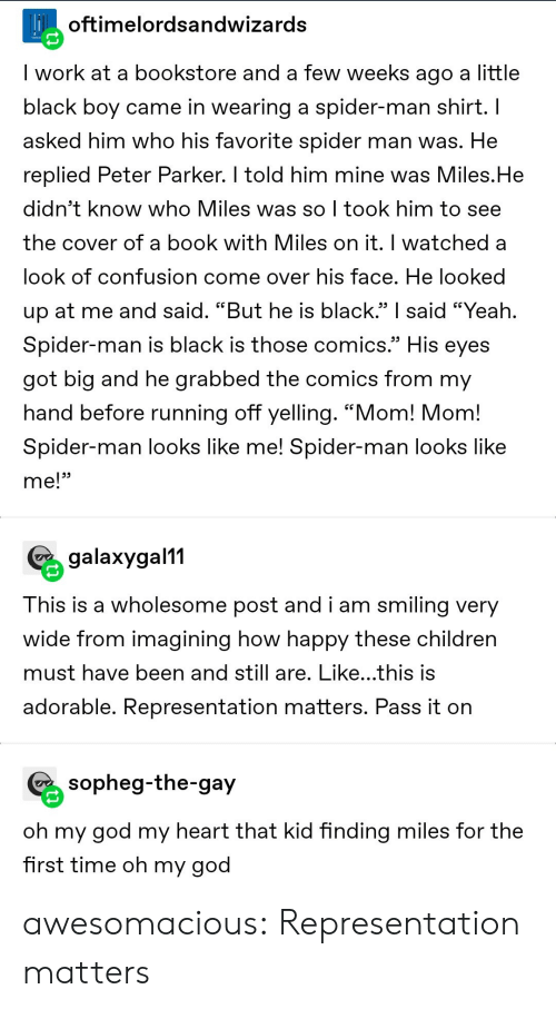 "imagining: Hoftimelordsandwizards  I work at a bookstore and a few weeks ago a little  black boy came in wearing a spider-man shirt. I  asked him who his favorite spider man was. He  replied Peter Parker. I told him mine was Miles.He  didn't know who Miles was so I took him to see  the cover of a book with Miles on it. I watched a  look of confusion come over his face. He looked  up at me and said. ""But he is black."" said ""Yeah.  Spider-man is black is those comics.""  His  eyes  got big and he grabbed the comics from my  hand before running off yelling. ""Mom! Mom!  Spider-man looks like me! Spider-man looks like  me!""  galaxygal11  This is a wholesome post and i am smiling very  wide from imagining how happy these children  must have been and still are. Like...this is  adorable. Representation matters. Pass it on  sopheg-the-gay  oh my god my heart that kid finding miles for the  first time oh my god awesomacious:  Representation matters"