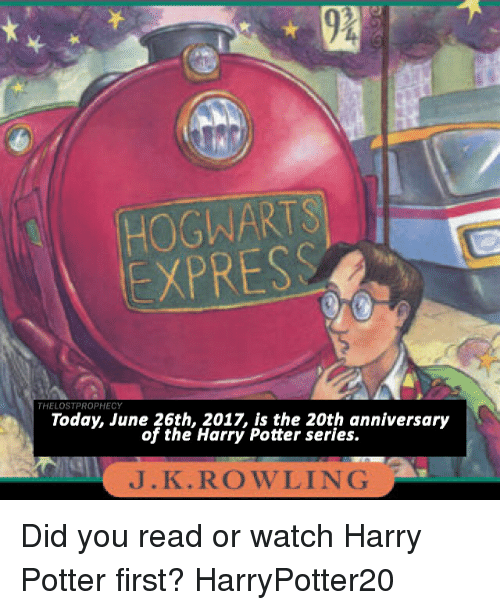 Harry Potter (Series): HOGWARTS  EXPRESS  THELOSTPROPHECY  Today, June 26th, 2017, is the 20th anniversary  of the Harry Potter series.  J.K.ROWLING Did you read or watch Harry Potter first? HarryPotter20 ⚯͛