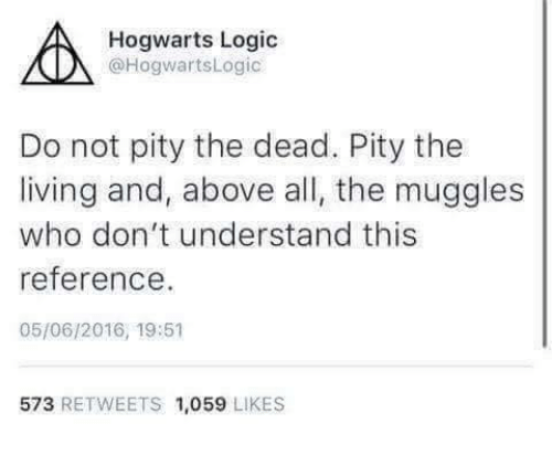 Logic, Humans of Tumblr, and Living: Hogwarts Logic  @HogwartsLogic  Do not pity the dead. Pity the  living and, above all, the muggles  who don't understand this  eference  05/06/2016, 19:51  573 RETWEETS 1,059 LIKES