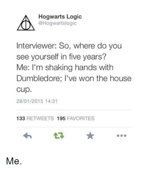 Dumbledore, Harry Potter, and Logic: Hogwarts Logic  @Hogwartslogic  ON  Interviewer: So, where do you  see yourself in five years?  Me: I'm shaking hands with  Dumbledore; I've won the house  Cup.  28/01/2015 14:31  133  RETWEETS 1955  FAVORITES Me.