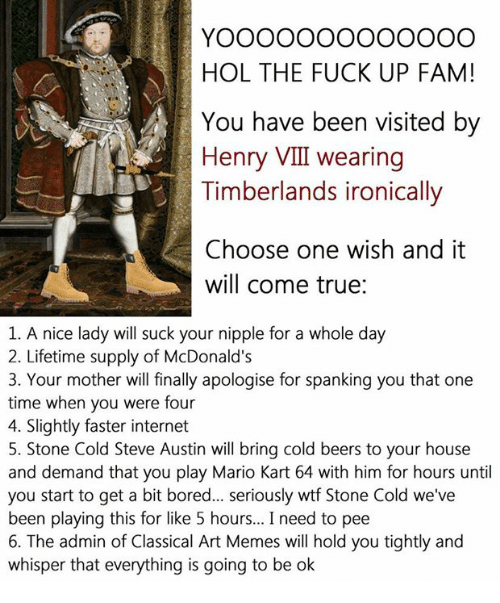 Beer, Bored, and Choose One: HOL THE FUCK UP FAM!  You have been visited by  Henry VIII wearing  Timberlands ironically  Choose one wish and it  will come true  1. A nice lady will suck your nipple for a whole day  2. Lifetime supply of McDonald's  3. Your mother will finally apologise for spanking you that one  time when you were four  4. Slightly faster internet  5. Stone Cold Steve Austin will bring cold beers to your house  and demand that you play Mario Kart 64 with him for hours until  you start to get a bit bored... seriously wtf Stone Cold we've  been playing this for like 5 hours... I need to pee  6. The admin of Classical Art Memes will hold you tightly and  whisper that everything is going to be ok