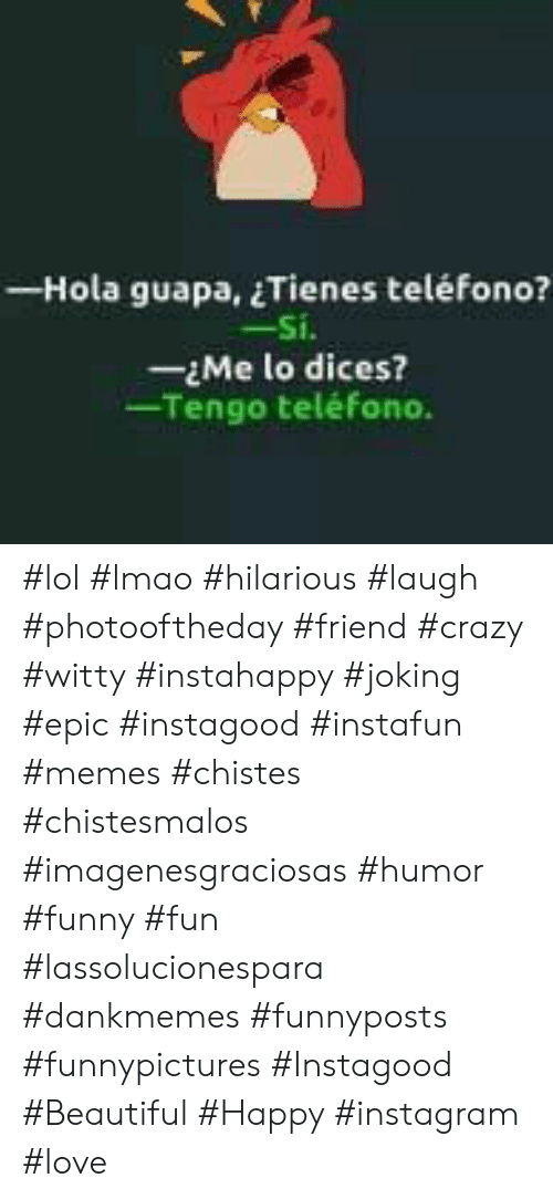 Beautiful, Crazy, and Funny: - Hola guapa, Tienes teléfono?  -Si.  -Me lo dices?  Tengo teléfono. #lol #lmao #hilarious #laugh #photooftheday #friend #crazy #witty #instahappy  #joking #epic #instagood #instafun #memes #chistes #chistesmalos #imagenesgraciosas #humor #funny  #fun #lassolucionespara #dankmemes   #funnyposts #funnypictures #Instagood  #Beautiful #Happy #instagram #love