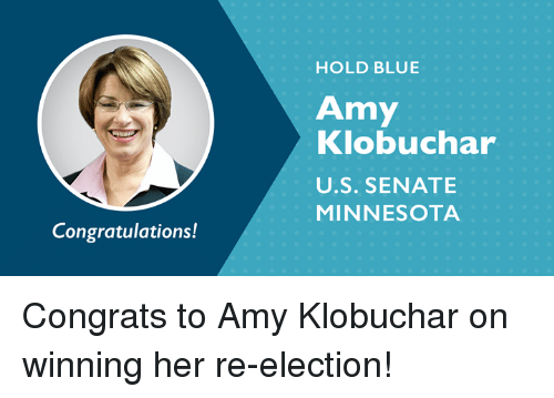 Memes, Blue, and Congratulations: HOLD BLUE  Amy  Klobuchar  U.S. SENATE  MINNESOTA  Congratulations! Congrats to Amy Klobuchar on winning her re-election!