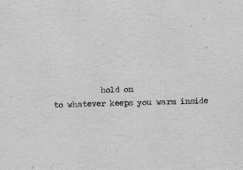 You, Inside, and Hold: hold on  to whatever keeps you warm inside