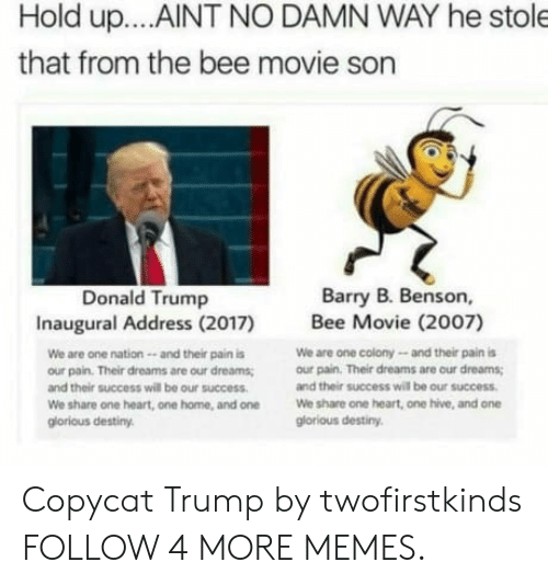 copycat: Hold up... .AINT NO DAMN WAY he stole  that from the bee movie son  Barry B. Benson,  Donald Trump  Inaugural Address (2017)  Bee Movie (2007)  We are one colony-and their pain is  our pain. Their dreams are our dreams  We are one nation-- and their pain is  our pain. Their dreams are our dreams  and their success will be our success  and their success will be our success  We share one heart, one hive, and on  glorious destiny  We share one heart, one home, and one  glorious destiny Copycat Trump by twofirstkinds FOLLOW 4 MORE MEMES.