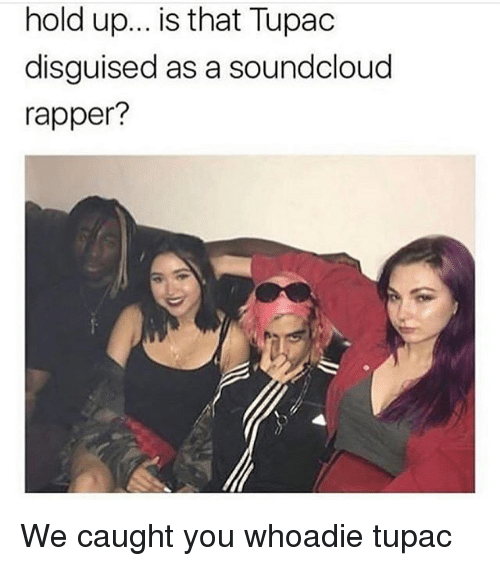 Memes, SoundCloud, and Tupac: hold up.. is that Tupac  disguised as a soundcloud  rapper? We caught you whoadie tupac