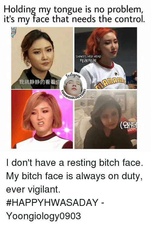 Bitch, Head, and Memes: Holding my tongue is no problem  it's mv face that needs the control.  SHAKES HER HEAD  절레절레  我就静静的看着  (왜전 I don't have a resting bitch face. My bitch face is always on duty, ever vigilant. #HAPPYHWASADAY  - Yoongiology0903