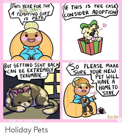 Traumatic: HOLIDAY PETS  THIS YEAR FOR THE  HOL DAYS  A TEMPTING GIFT  IS PETS.  IF THIS IS THE CASE)  (CONSIDER ADOPTION  BUT GETTING SENT BACK SO PLEASE MAKE  CAN BE EXTREMELY  TRAUMATIC...  @ BUNBOIARTS  SURE YOUR NEW  PET WILL  HAVE A  HOME TO  STAY.  BUN BOT  LOVE MY CATS BTW. Holiday Pets