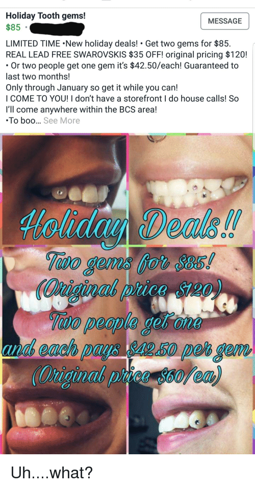 Boo, Free, and House: Holiday Tooth gems!  $85 .  MESSAGE  LIMITED TIME.New holiday deals! Get two gems for $85.  REAL LEAD FREE SWAROVSKIS $35 OFF! original pricing $120!  Or two people get one gem it's $42.50/each! Guaranteed to  last two months!  Only through January so get it while you can!  I COME TO YOU! I don't have a storefront I do house calls! So  I'll come anywhere within the BCS area!  To boo... See More  odo  a each  50 peo gemm