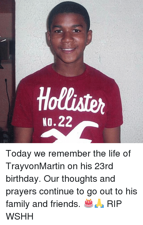 Birthday, Family, and Friends: Holliater  N0.22 Today we remember the life of TrayvonMartin on his 23rd birthday. Our thoughts and prayers continue to go out to his family and friends. 🎂🙏 RIP WSHH